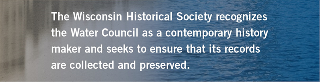 "Grey-blue text box with caption ""The Wisconsin Historical Society recognized the Water Council as a contemporary history maker and seeks to ensure that its records are collected and preserved."""