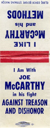 "Match book cover. Front cover: ""I like McCarthy and his Methods. I am with Joe McCarthy in his fight against treason and dishonor."""