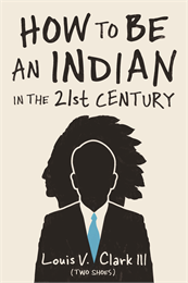 How to Be an Indian in the 21st Century by  Louis Clark