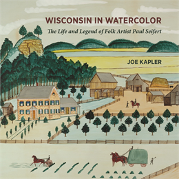 Wisconsin in Watercolor: The Life and Legend of Folk Artist Paul Seifert by Joe Kapler